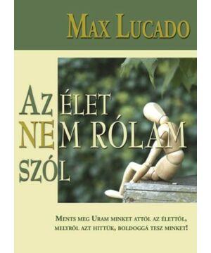 Max Lucado - Az élet nem rólam szól