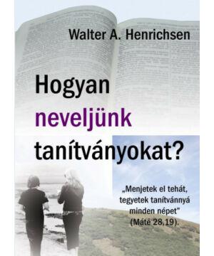 Walter A. Henrichsen - Hogyan neveljünk tanítványokat?