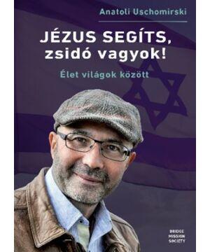 Anatoli Uschomirski - Jézus, segíts, zsidó vagyok! / Élet világok között