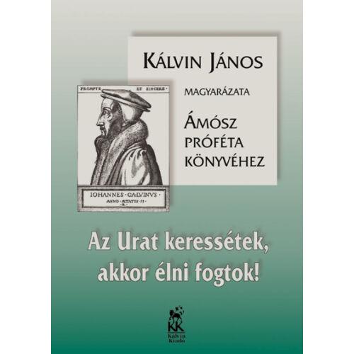 Kálvin J. - Az Urat keressétek, akkor élni fogtok! (Ámósz próféta könyvének magy.)