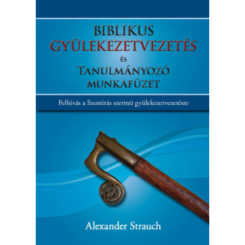 Alexander Strauch - Biblikus gyülekezetvezetés és tanulmányozó munkafüzet