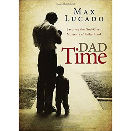 Max Lucado - Dad Time: Savoring the God-Given Moments of Fatherhood