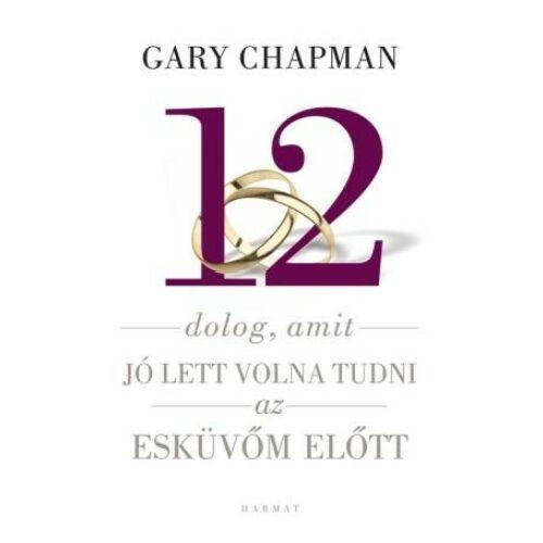 Gary Chapman - 12 dolog, amit jó lett volna tudni esküvő előtt