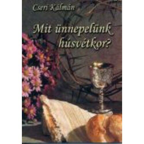 Cseri Kálmán - Mit ünneplünk Húsvétkor?