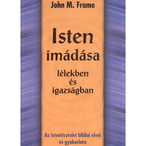 John M. Frame - Isten imádása / lélekben és igazságban