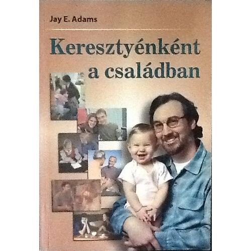 Jay E. Adams - Keresztyénként a családban
