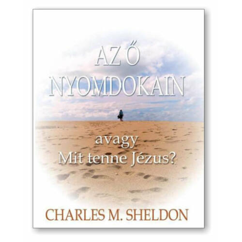 Ch.M. Sheldon - Az ő nyomdokain / Mit tenne Jézus?