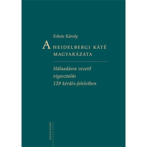 Fekete Károly - A Heidelbergi Káté magyarázata