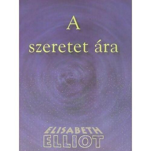 Elisabeth Elliot - A szeretet ára