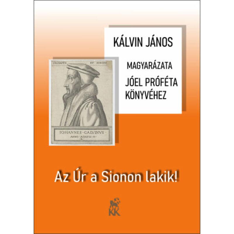Kálvin J. - Az Úr a Sionon lakik! (Jóel próféta könyvének magy.)